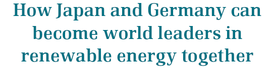How Japan and Germany can become world leaders in renewable energy together