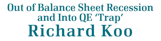 Out of Balance Sheet Recession and Into QE'Trap'- Richard Koo