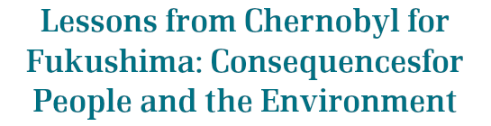 Lessons from Chernobyl for Fukushima: Consequencesfor People and the Environment